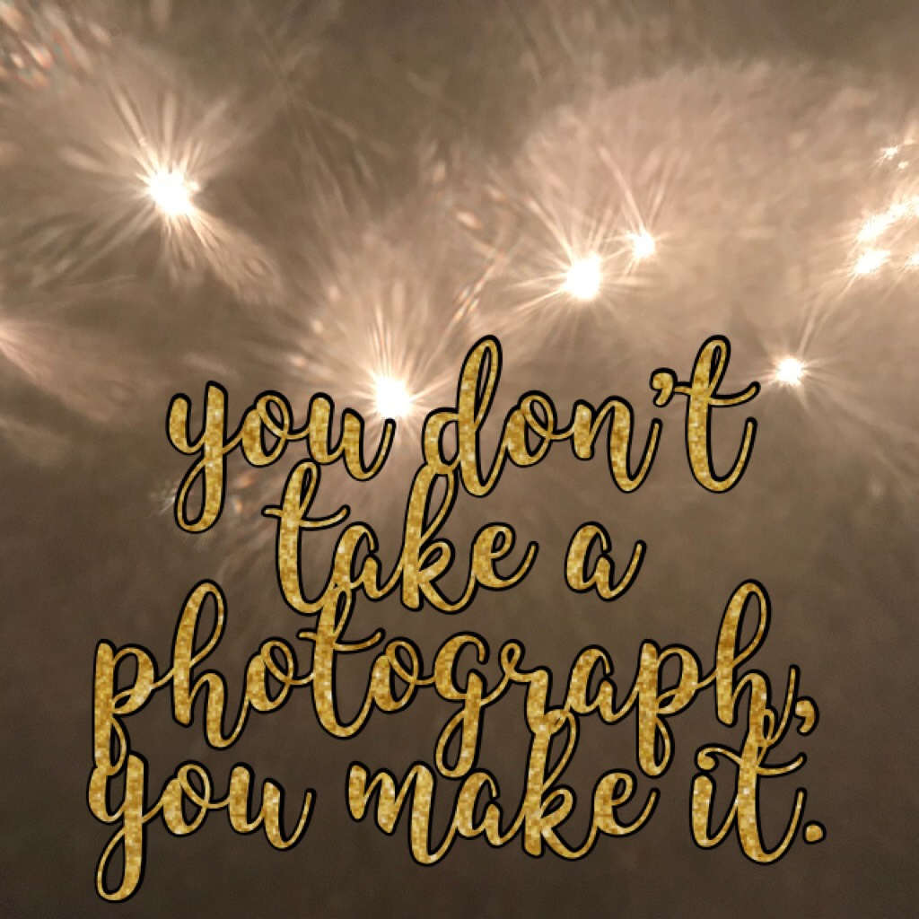 """you don't take a photograph, you make it."""