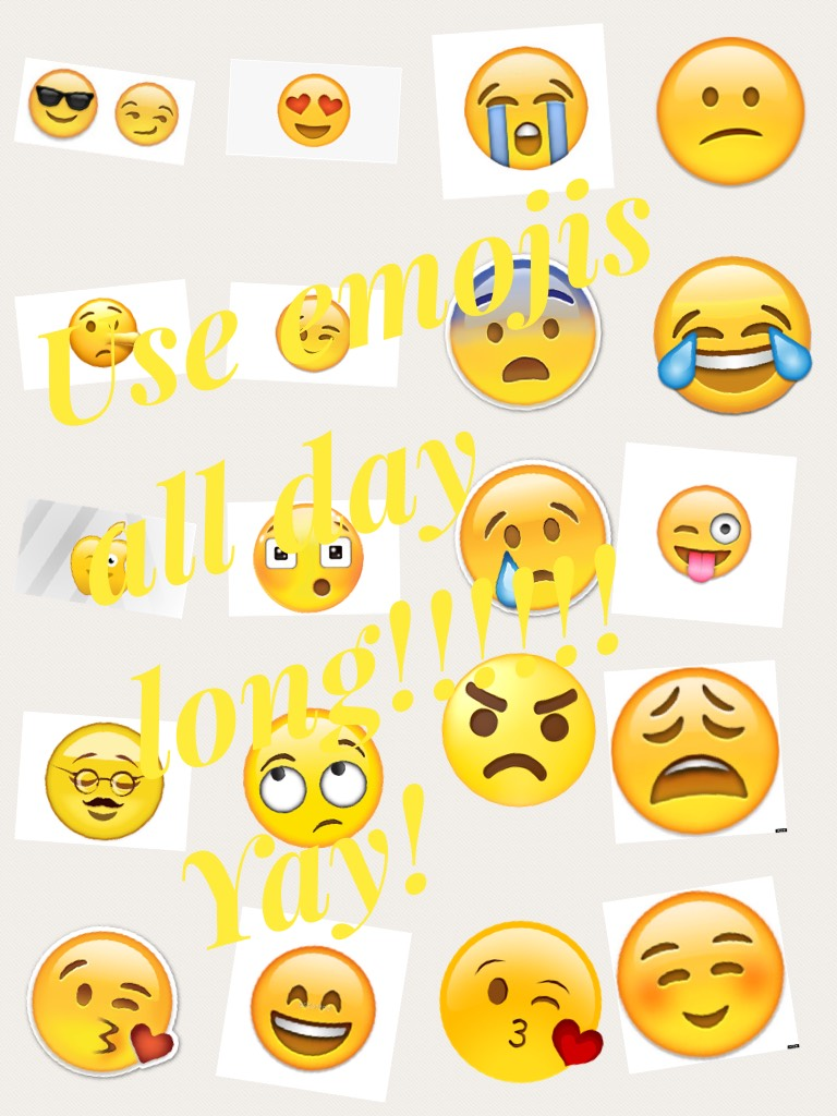 Use emojis all day long!!!!!! Yay!