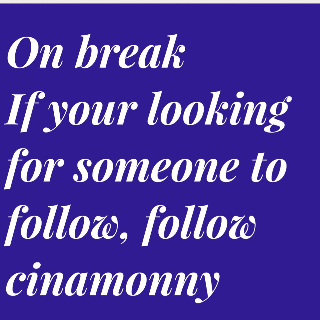 On break  If your looking for someone to follow, follow cinamonny