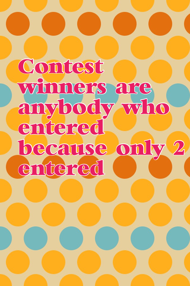 Contest winners are anybody who entered because only 2 entered