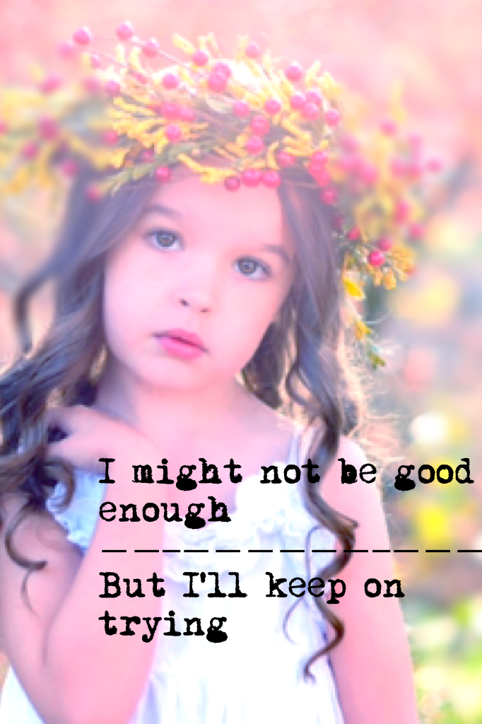 I might not be good enough  But I'll keep on trying
