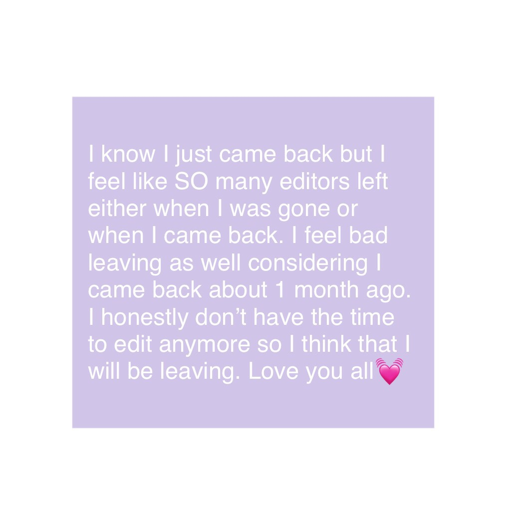 I know I just came back but I feel like SO many editors left either when I was gone or when I came back. I feel bad leaving as well considering I came back about 1 month ago. I honestly don't have the time to edit anymore so I think that I will be leaving