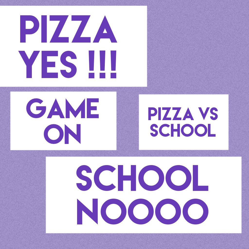 Pizza is dreamily  School NOT SO MUCH   Ps. Not at ALL