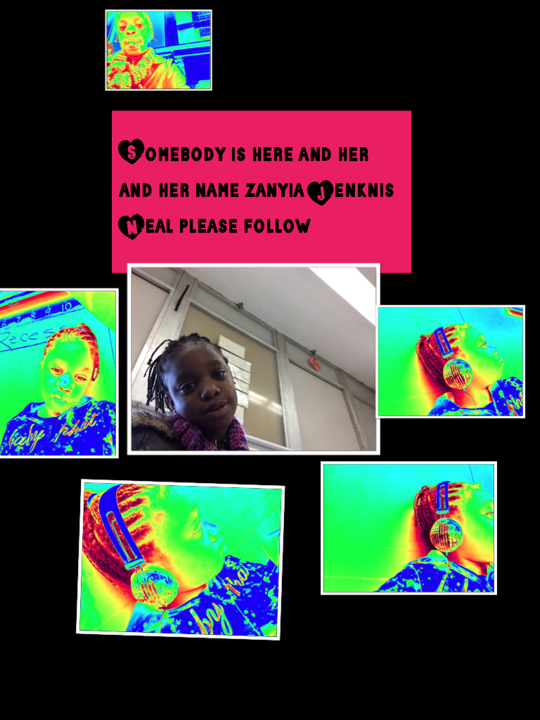 Somebody is here and her and her name zanyia Jenknis Neal please follow