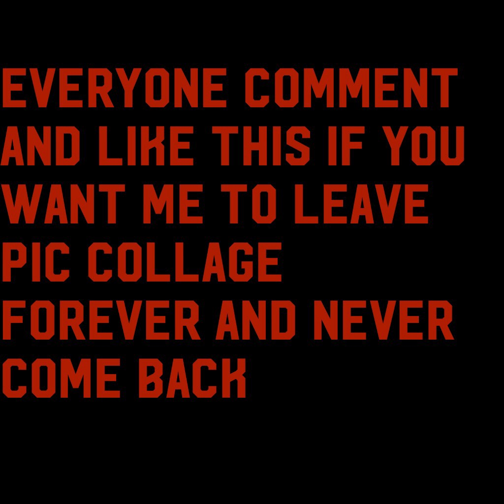 Everyone comment and like this if you want me to leave pic collage forever and never come back
