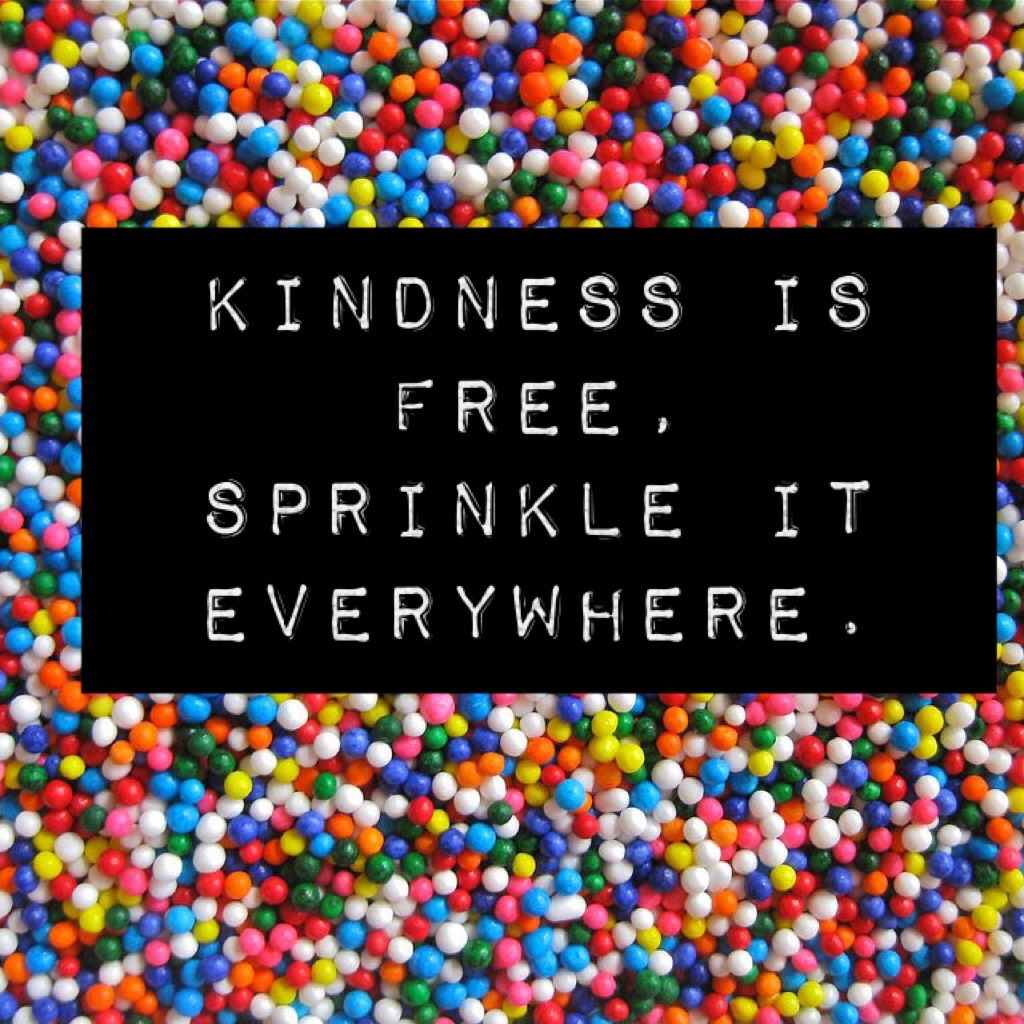 kindness is free, sprinkle it everywhere.