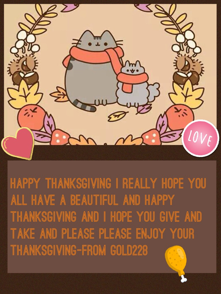 Happy thanksgiving I really hope you all have a beautiful and happy thanksgiving and I hope you give and take and please please enjoy your thanksgiving-From gold228