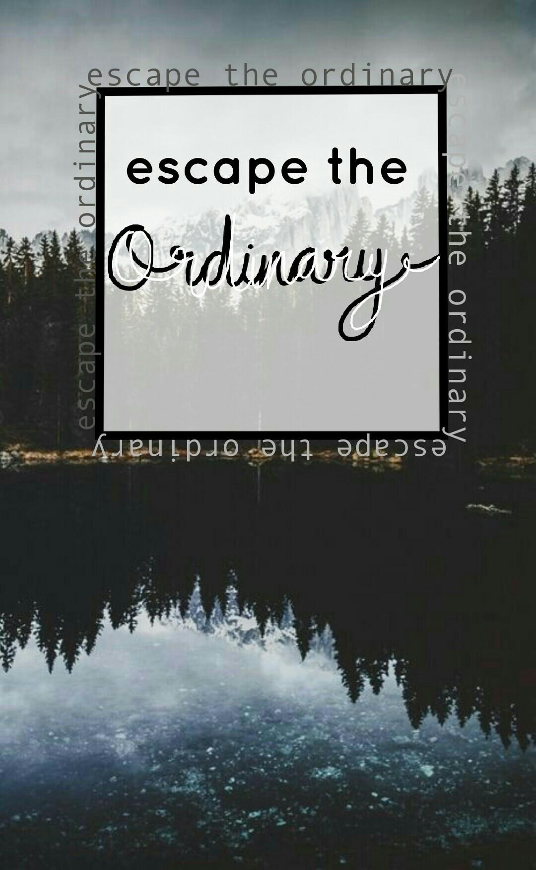 ~escape the ordinary~