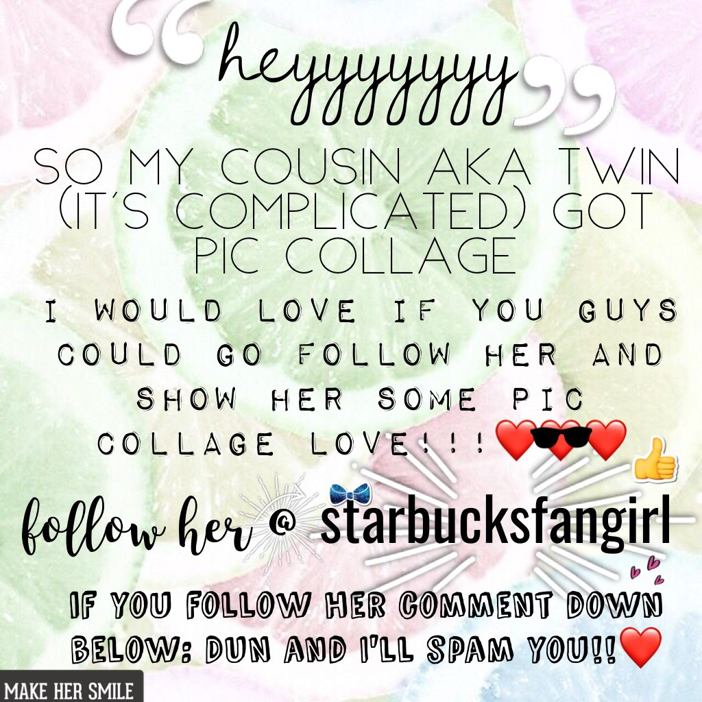 GO FOLLOW HER PLEASE @starbucksfangirl COMMET DUN IF YOU DO AND ILL SPAM YOU.