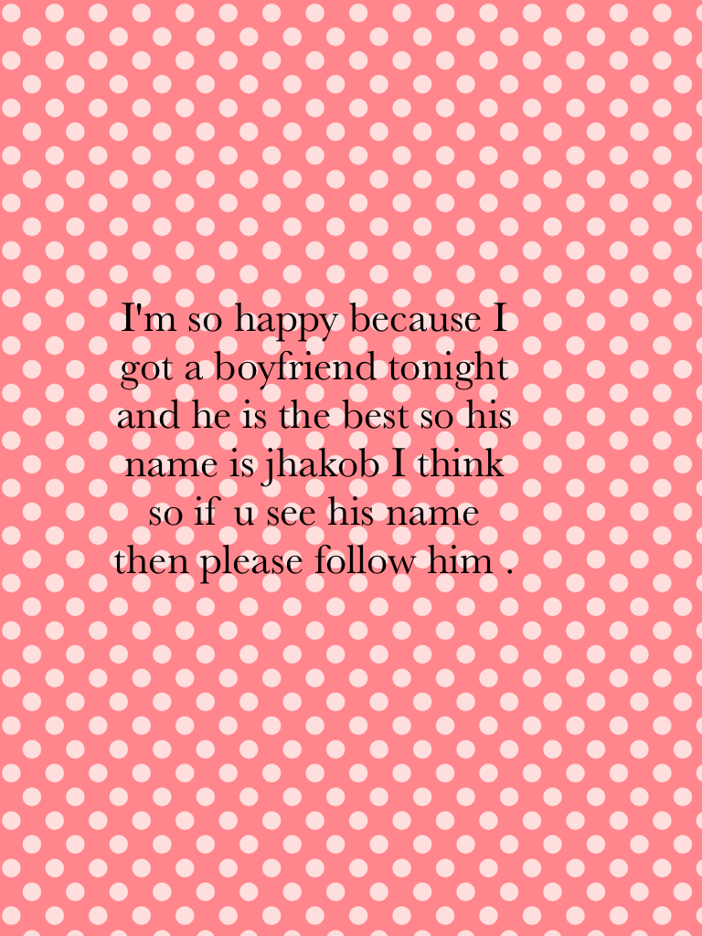 I'm so happy because I got a boyfriend tonight and he is the best so his name is jhakob I think so if u see his name then please follow him .