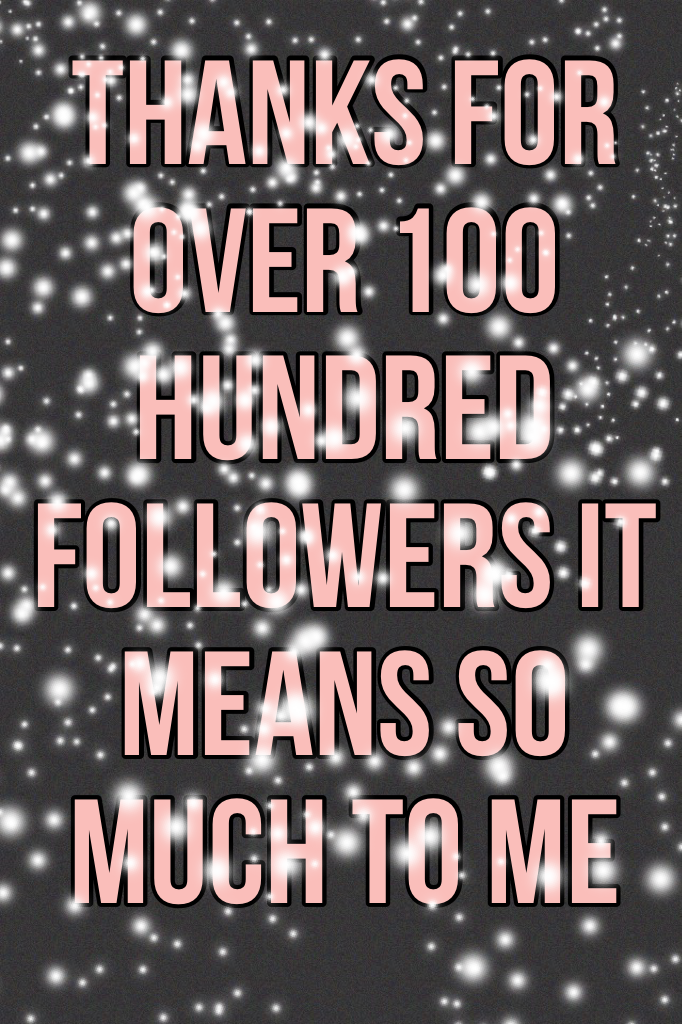 Thanks for over 100 hundred followers it means so much to me