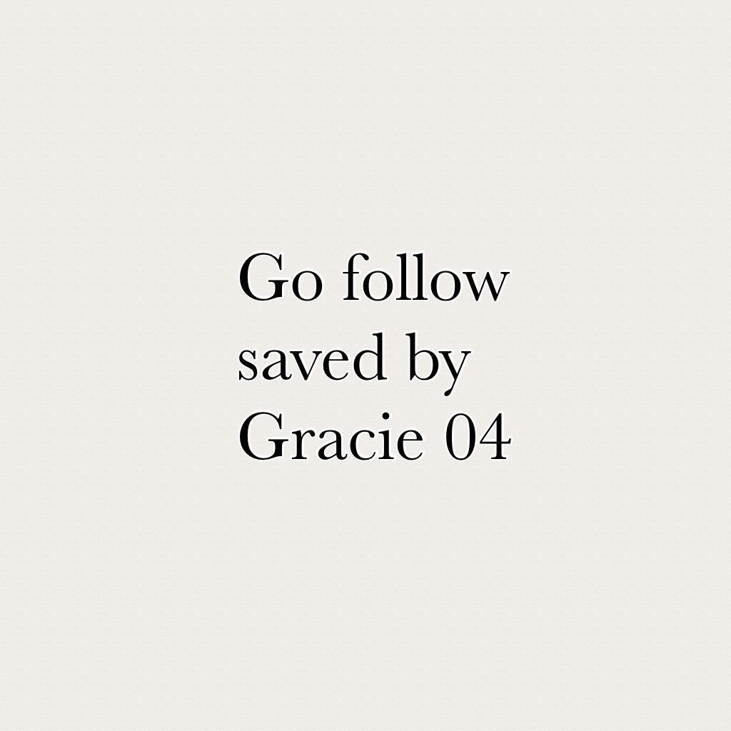 Go follow saved by Gracie 04
