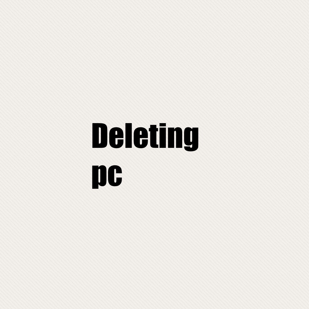 Deleting pc sorry guys