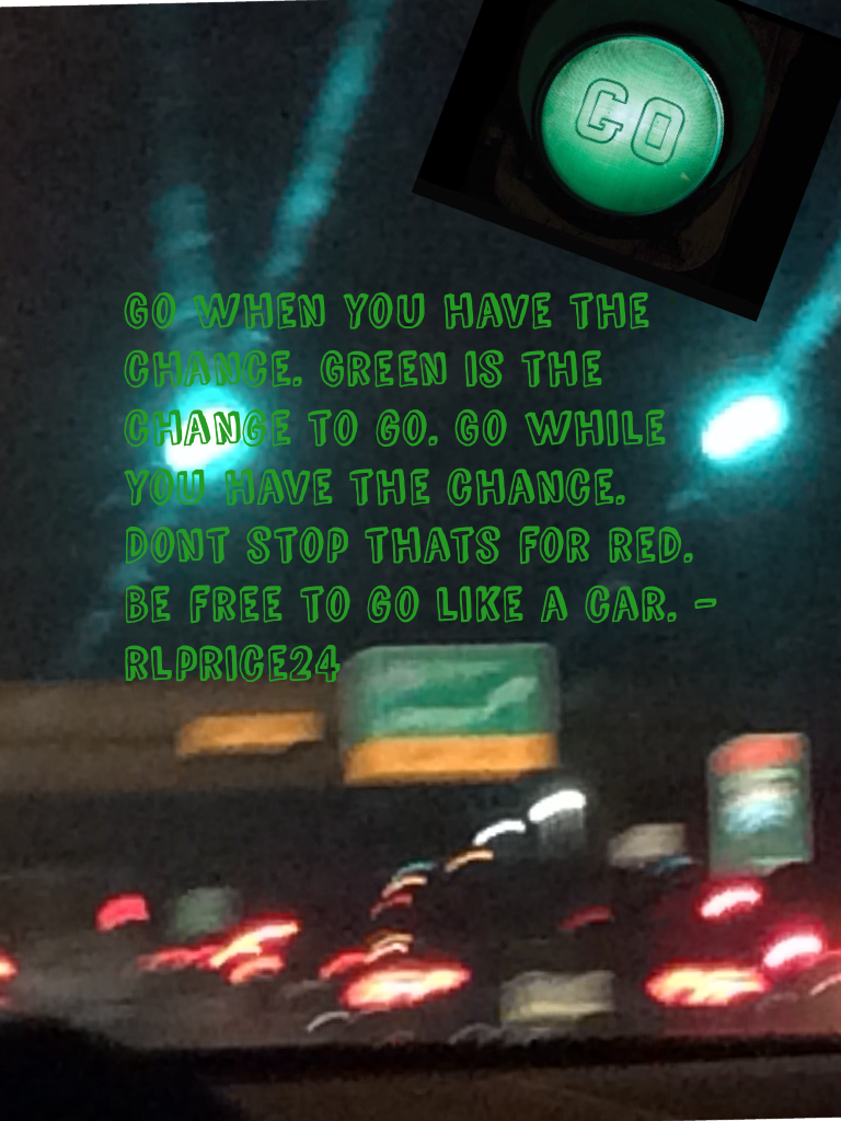 Go when you have the chance. Green is the change to go. Go while you have the chance. Dont stop thats for red. Be free to go like a car. - rlprice24