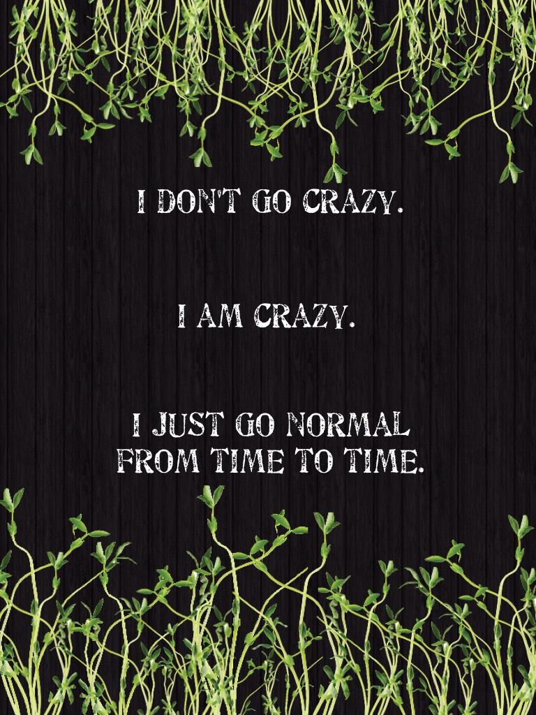 I am crazy............jk!