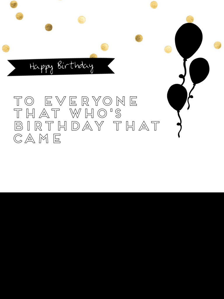 To everyone that who's birthday that came