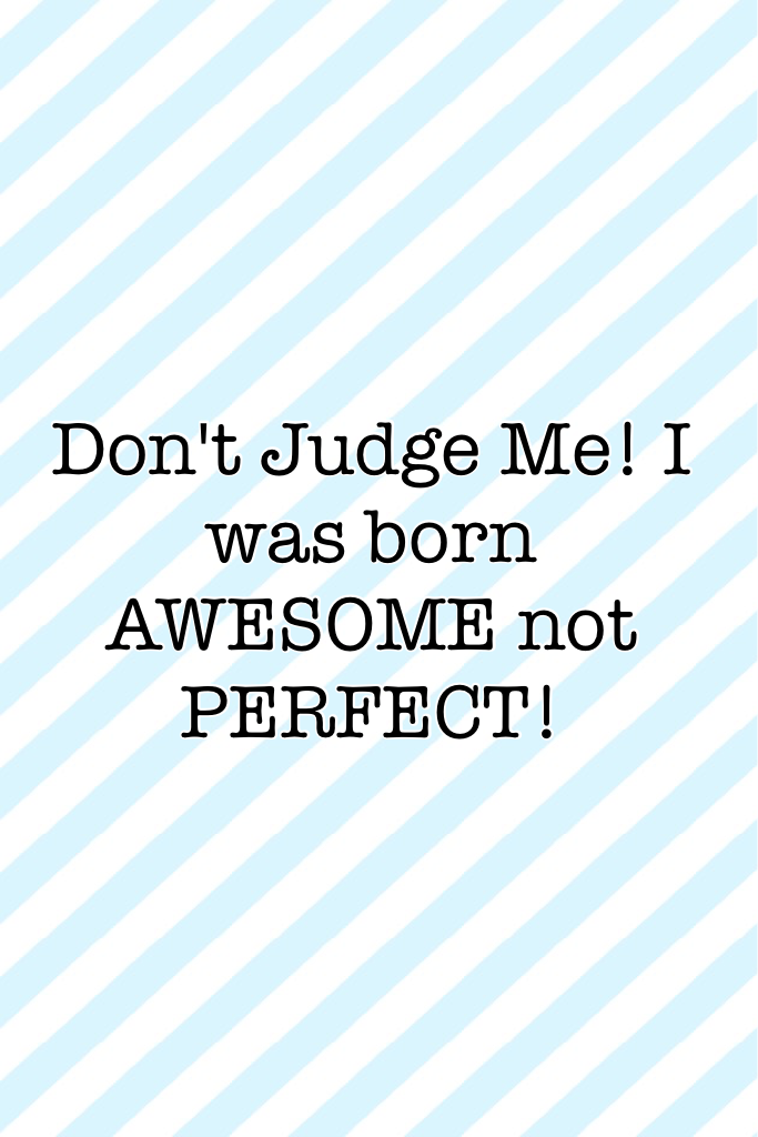 Don't Judge Me! I was born AWESOME not PERFECT!