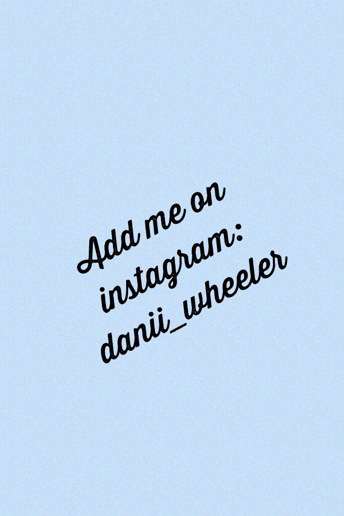 Add me on instagram: danii_wheeler