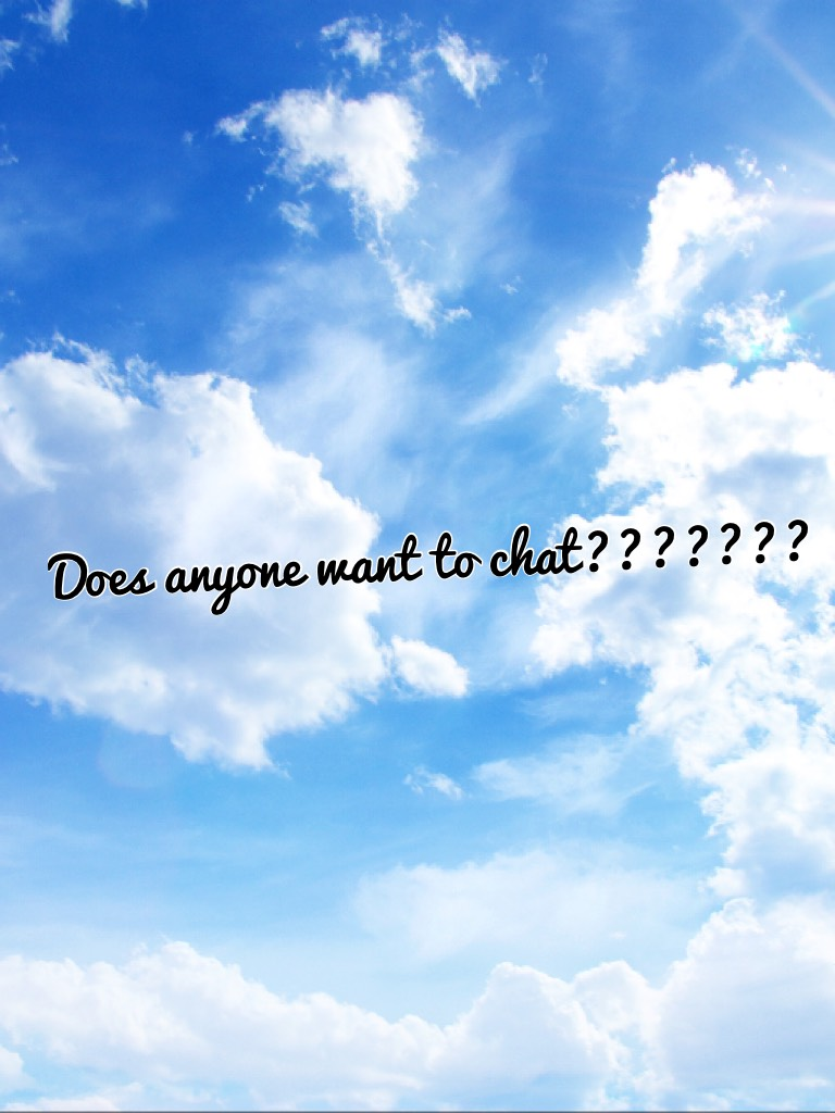 Does anyone want to chat???????