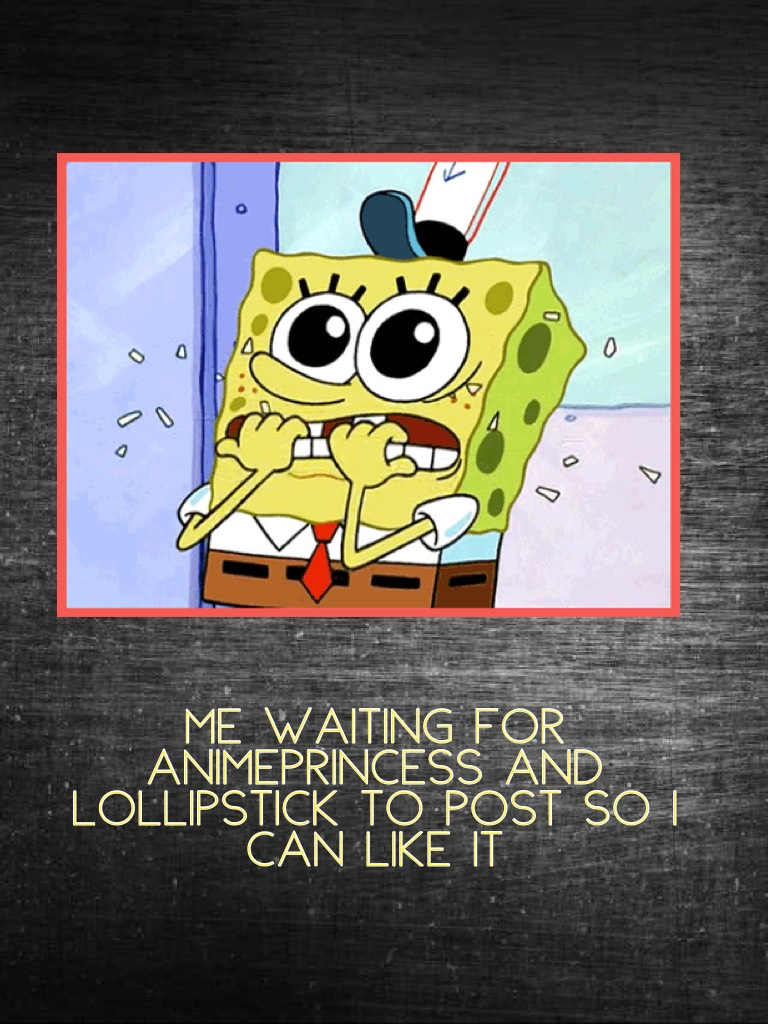 Me waiting for Animeprincess and LOLlipstick to post so I can like it