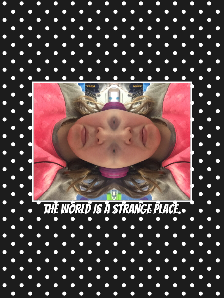 The world is a strange place.just messing around