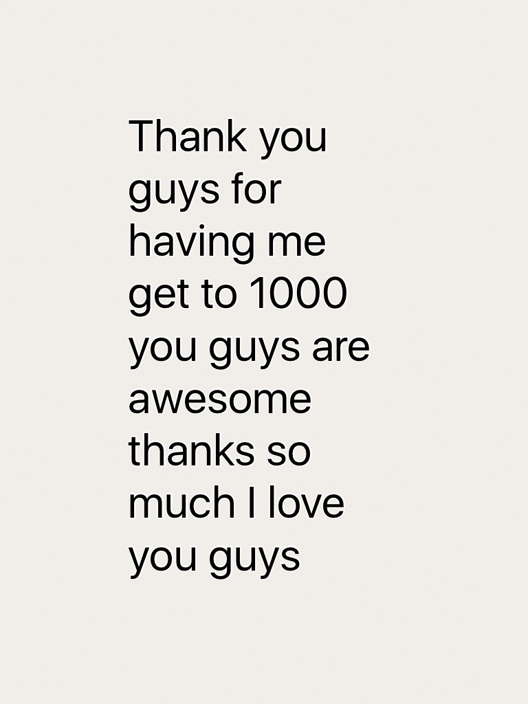 Thank you guys for having me get to 1000 you guys are awesome thanks so much I love you guys