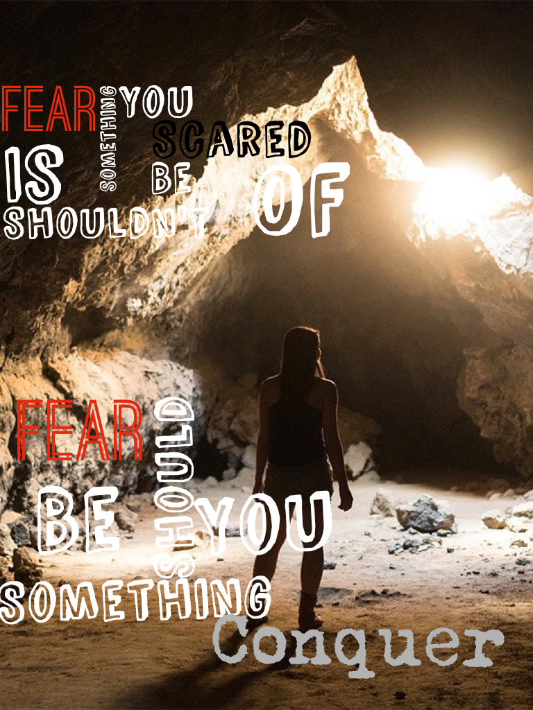 Fear is something you shouldn't be scared of. Fear is something you should conquer!