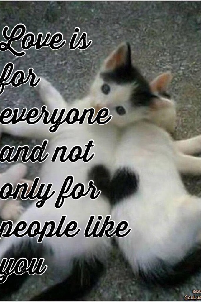 Love is for everyone and not only for people like you! Like if you agree