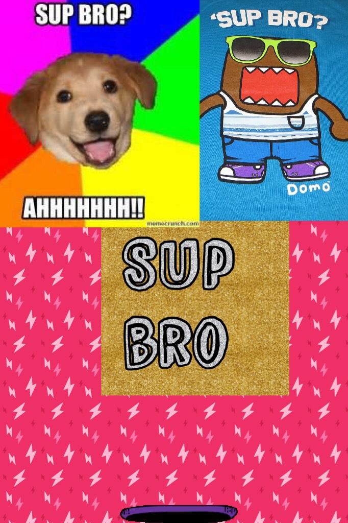 Sup bro