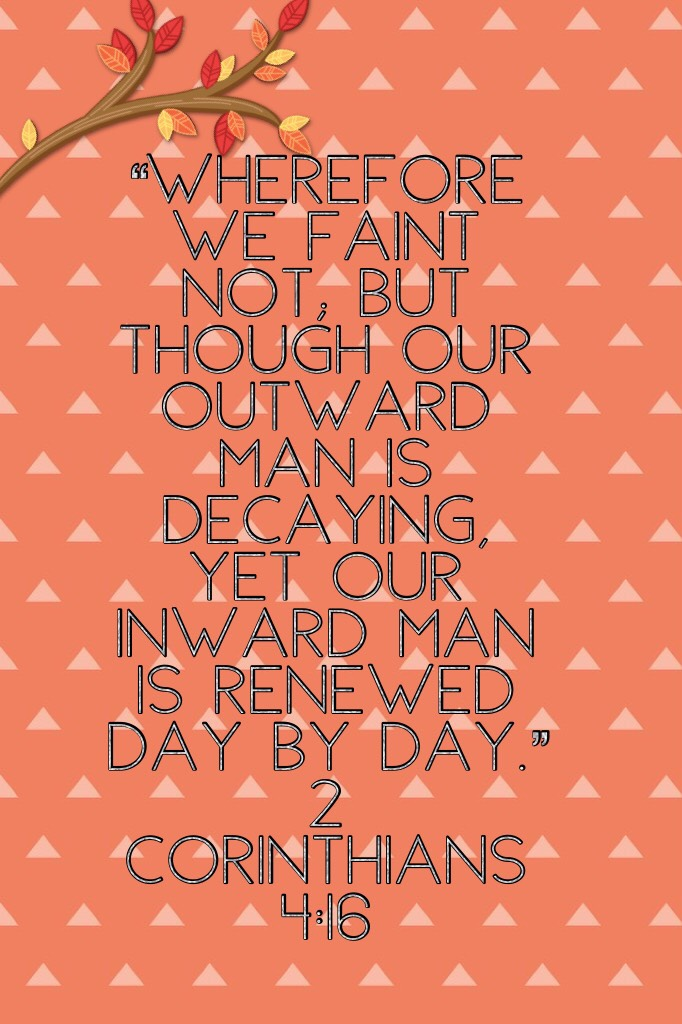 """""""Wherefore we faint not; but though our outward man is decaying, yet our inward man is renewed day by day."""" 2 Corinthians 4:16"""