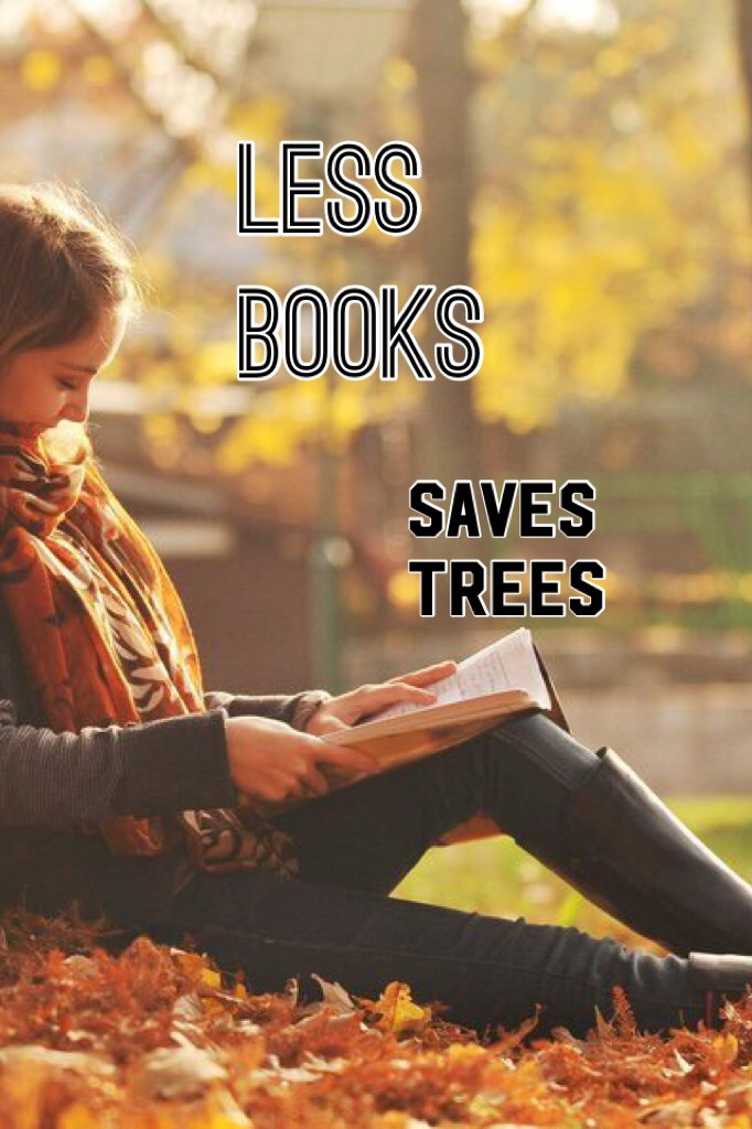Don't get me wrong, I love books but it's true, Less books saves trees