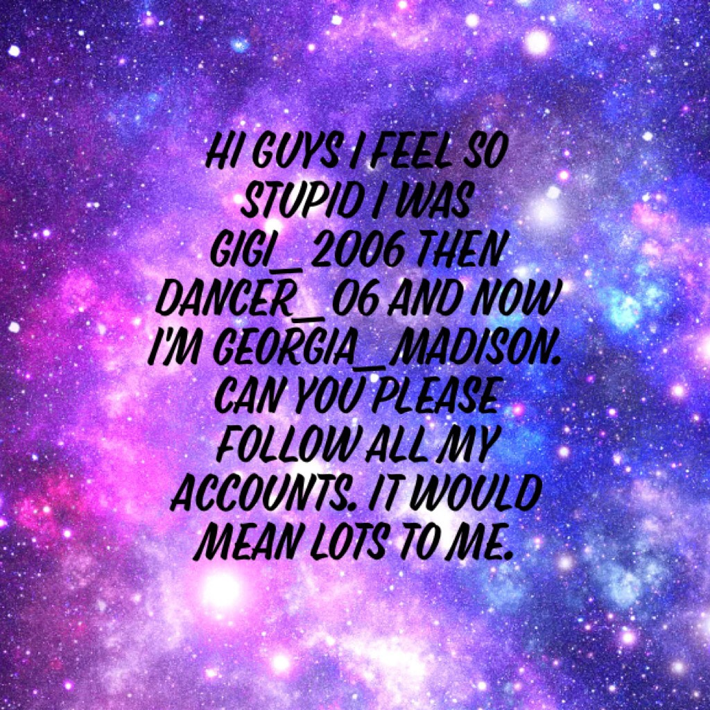 hi guys I feel so stupid I was gigi_2006 then dancer_06 and now I'm Georgia_madison. can you please follow all my accounts. it would mean lots to me.