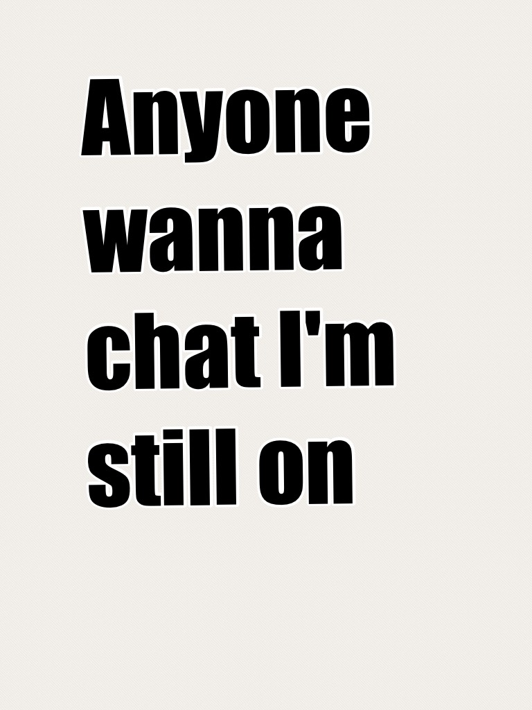 Anyone wanna chat I'm still on