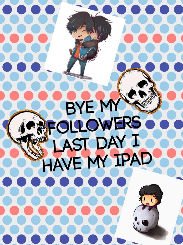 Bye my followers last day I have my iPad