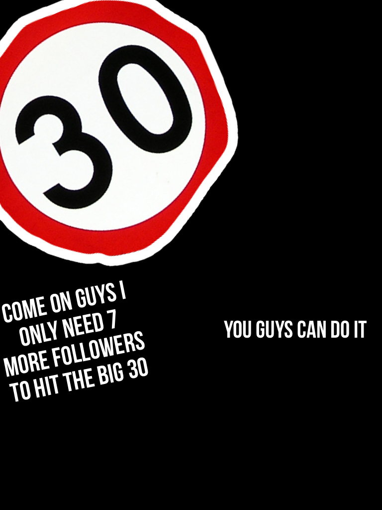 Come on guys I only need 7 more followers to hit the big 30