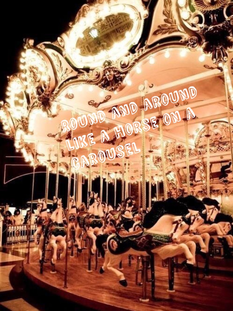 """Round and around like a horse on a carousel 🙌🏻sorry if not very good but I really like the quote from Melanie Martinez's song """"carousel"""" , I love all of her songs xxx"""