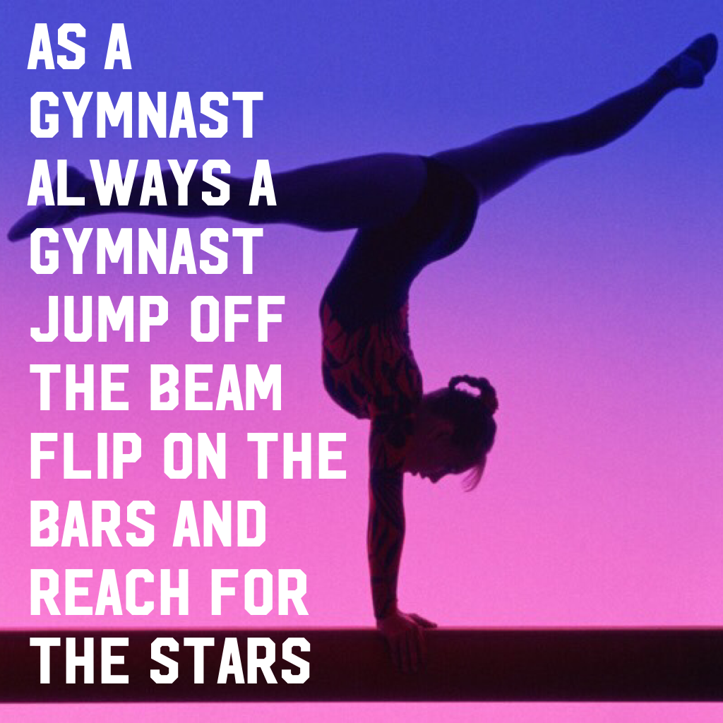 AS A GYMNAST ALWAYS A GYMNAST JUMP OFF THE BEAM FLIP ON THE BARS AND REACH FOR THE STARS