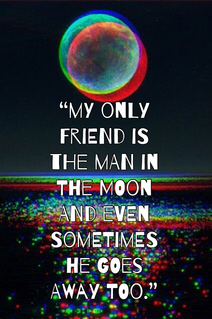 """my only friend is the man in the moon and even sometimes he goes away too."""