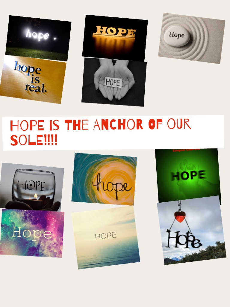 Hope is the anchor of our sole!!!!