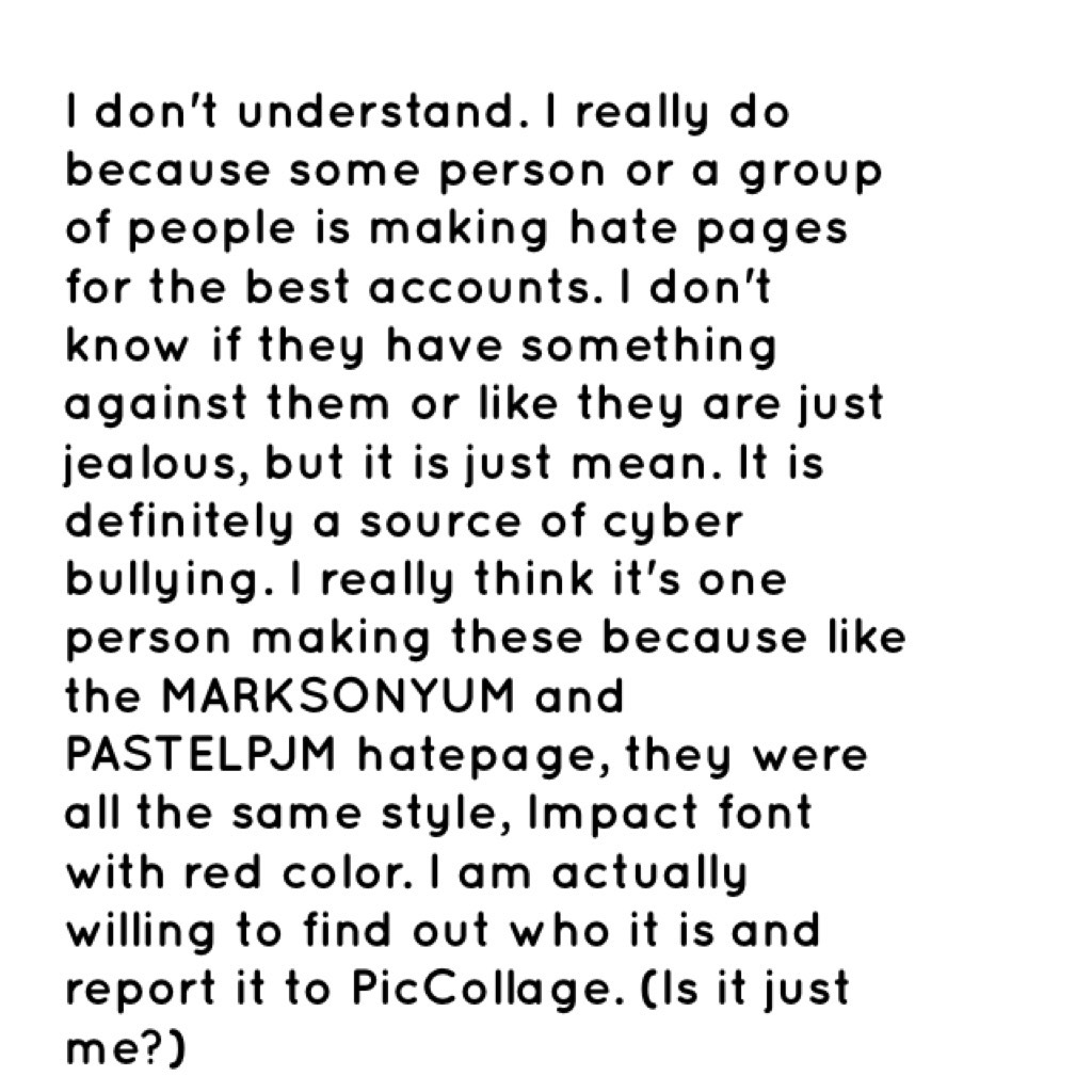 I don't understand. I really do because some person or a group of people is making hate pages for the best accounts. I don't know if they have something against them or like they are just jealous, but it is just mean. It is definitely a source of cyber bu
