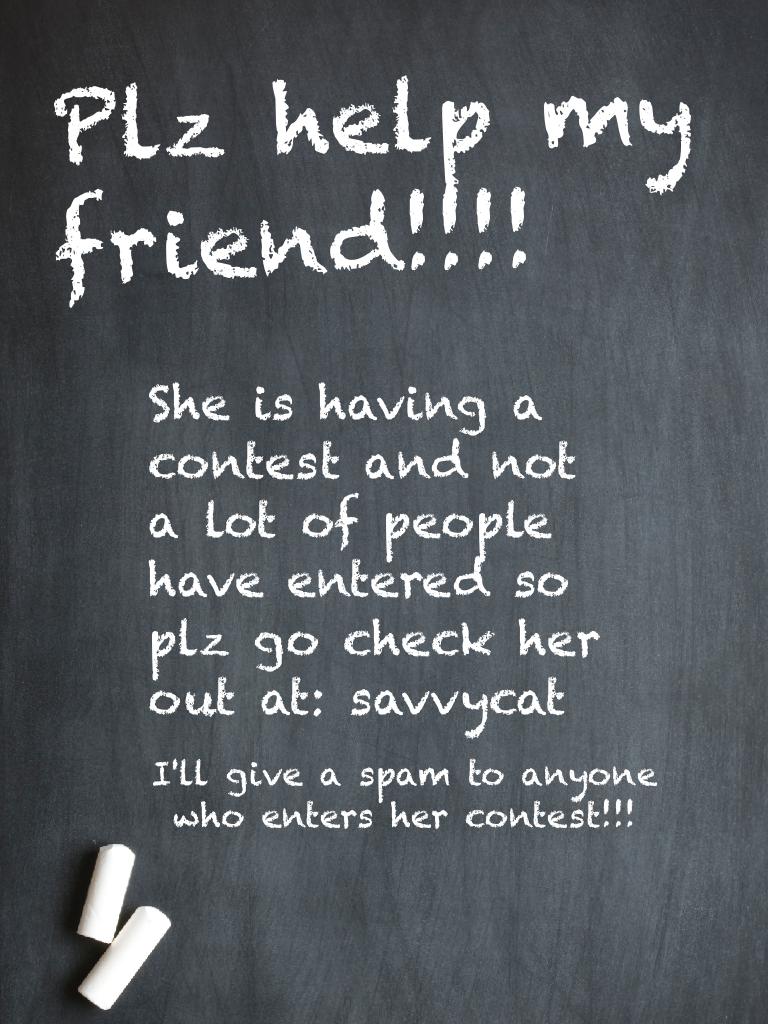 Plz help savvycat cuz I'm the only one who has enter so plz help her!!!!😂😂😂