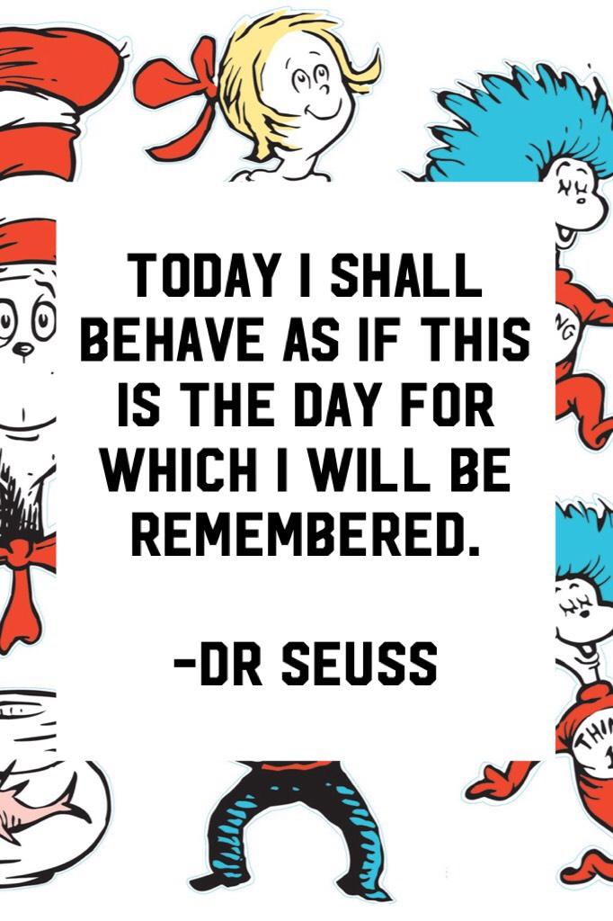 Today I shall behave as if this is the day for which I will be remembered.  -dr Seuss