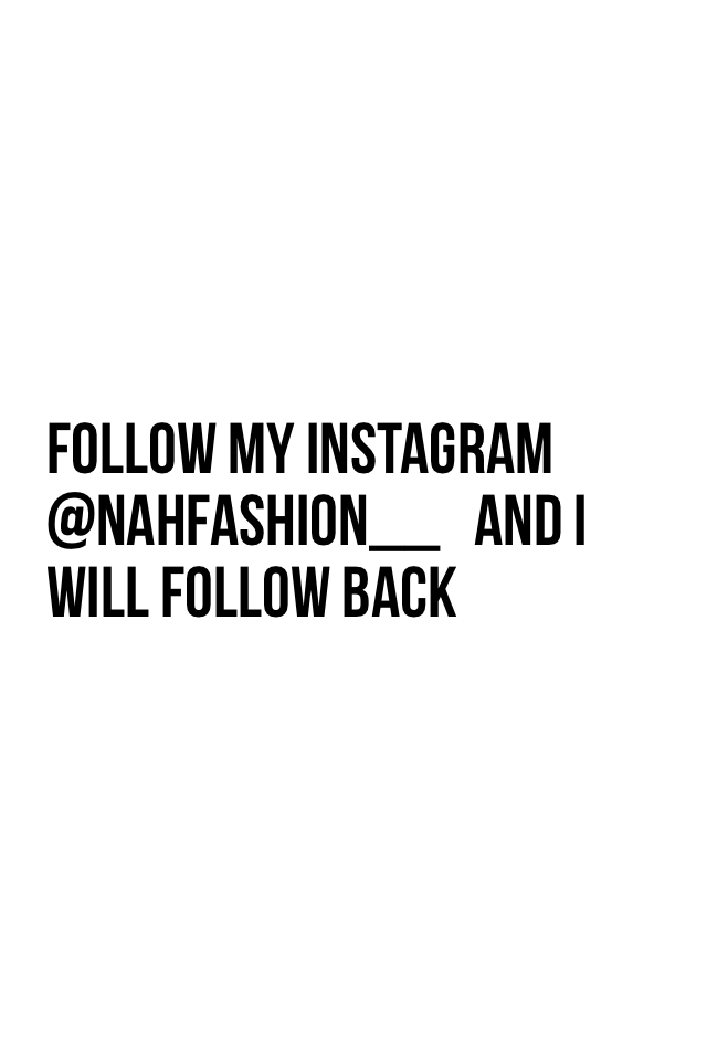 Follow my Instagram @nahfashion__   And I will follow back