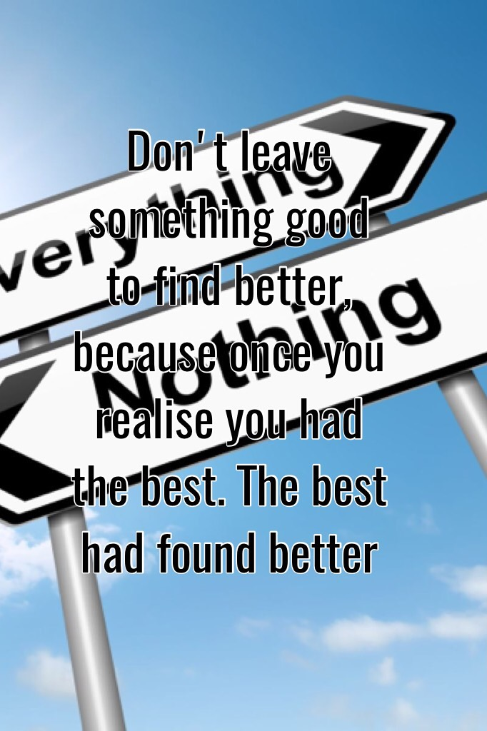 Don't leave something good to find better, because once you realise you had the best. The best had found better