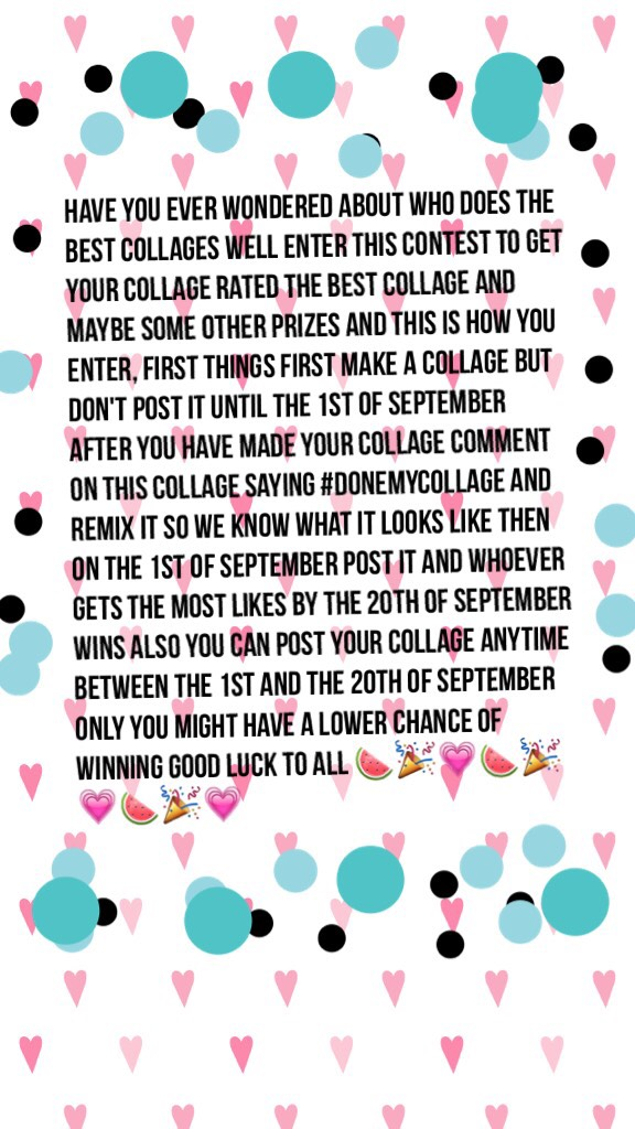 have you ever wondered about who does the best collages well enter this contest to get your collage rated the best collage and maybe some other prizes and this is how you enter, first things first make a collage but don't post it until the 1st of Septembe