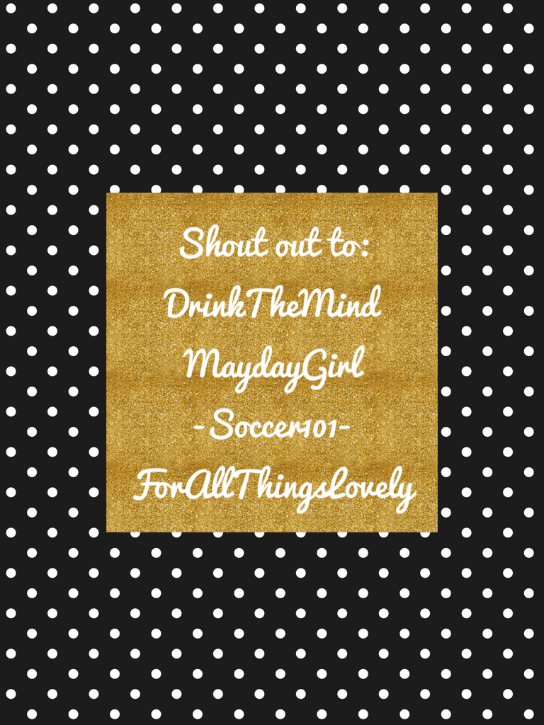 Shout out to: DrinkTheMind MaydayGirl -Soccer101- ForAllThingsLovely