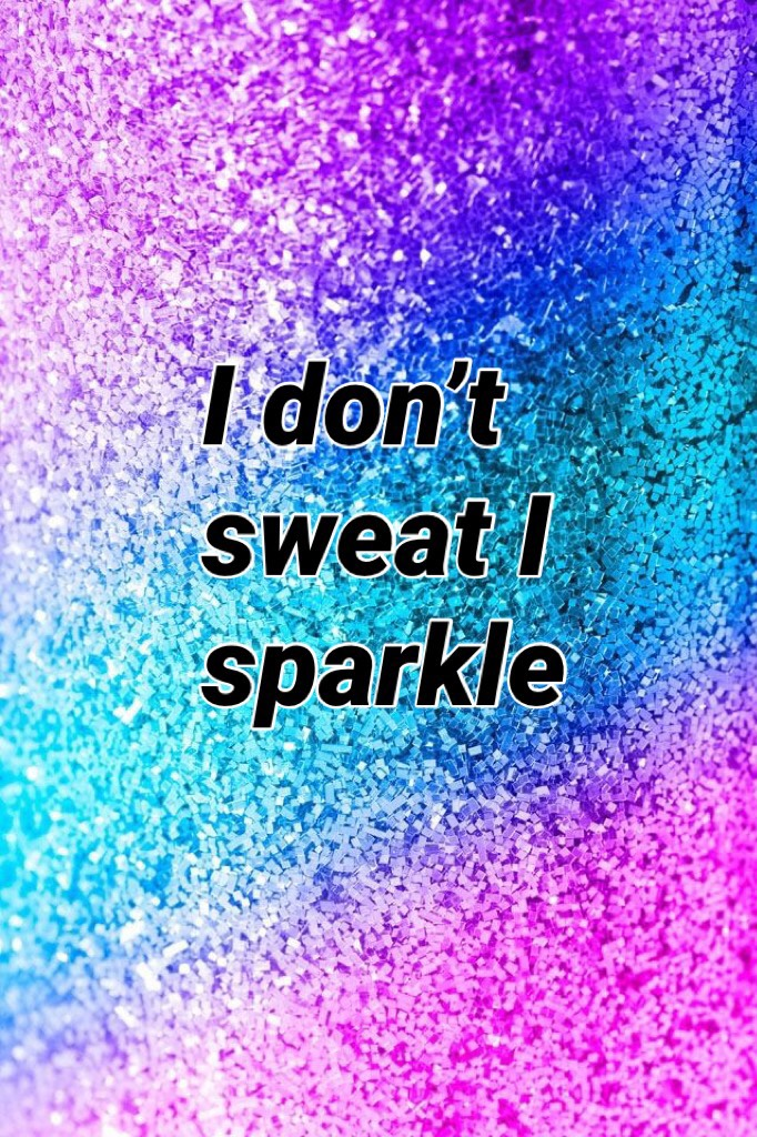 I don't sweat I sparkle