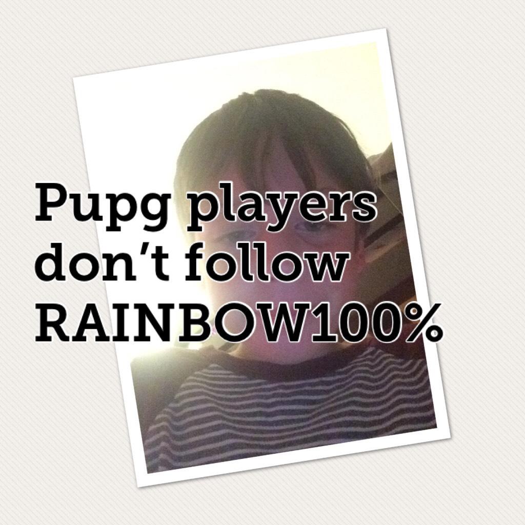 Pupg players don't follow RAINBOW100%