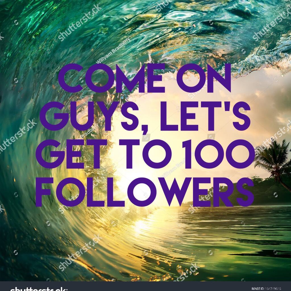 come on guys, let's get to 100 followers