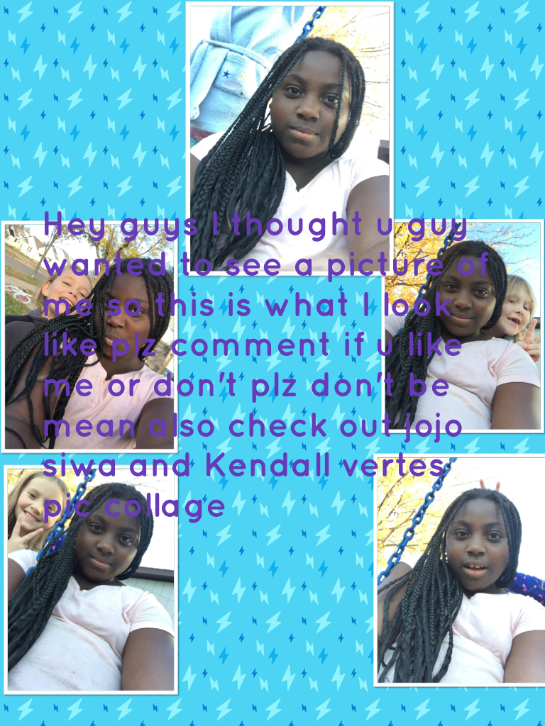 Hey guys I thought u guy wanted to see a picture of me so this is what I look like plz comment if u like me or don't plz don't be mean also check out jojo siwa and Kendall vertes pic collage